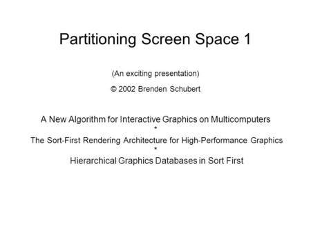 Partitioning Screen Space 1 (An exciting presentation) © 2002 Brenden Schubert A New Algorithm for Interactive Graphics on Multicomputers * The Sort-First.