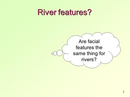 1 River features? Are facial features the same thing for rivers?
