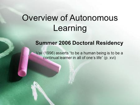 "Summer 2006 Doctoral Residency Vail (1996) asserts ""to be a human being is to be a continual learner in all of one's life"" (p. xvi) Overview of Autonomous."