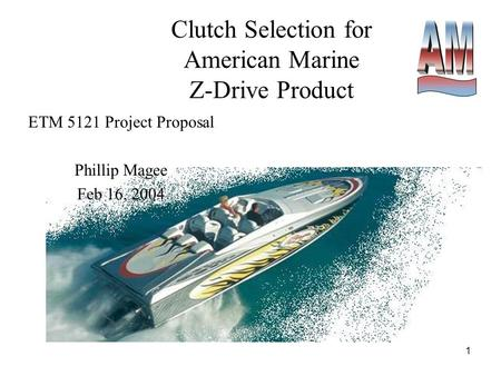 1 Clutch Selection for American Marine Z-Drive Product ETM 5121 Project Proposal Phillip Magee Feb 16, 2004.
