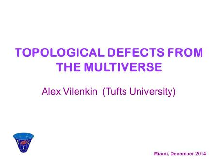 Alex Vilenkin (Tufts University) Miami, December 2014 TOPOLOGICAL DEFECTS FROM THE MULTIVERSE.