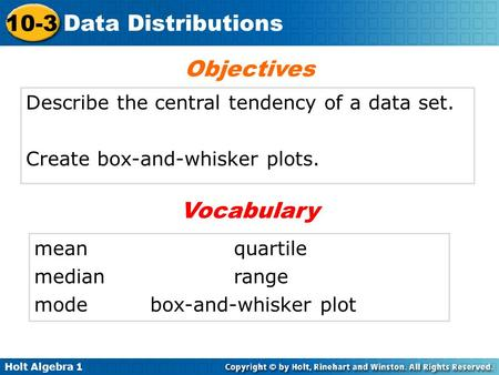 Holt Algebra 1 10-3 Data Distributions Describe the central tendency of a data set. Create box-and-whisker plots. Objectives Vocabulary mean quartile medianrange.