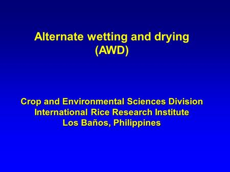 Alternate wetting and drying (AWD) Crop and Environmental Sciences Division International Rice Research Institute Los Baños, Philippines.