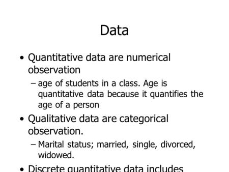Data Quantitative data are numerical observation –age of students in a class. Age is quantitative data because it quantifies the age of a person Qualitative.