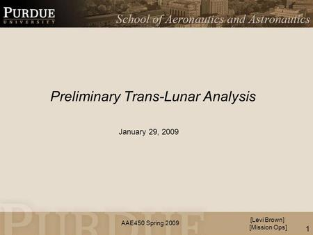 AAE450 Spring 2009 Preliminary Trans-Lunar Analysis [Levi Brown] [Mission Ops] January 29, 2009 1.