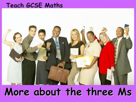 Teach GCSE Maths More about the three Ms. Certain images and/or photos on this presentation are the copyrighted property of JupiterImages and are being.
