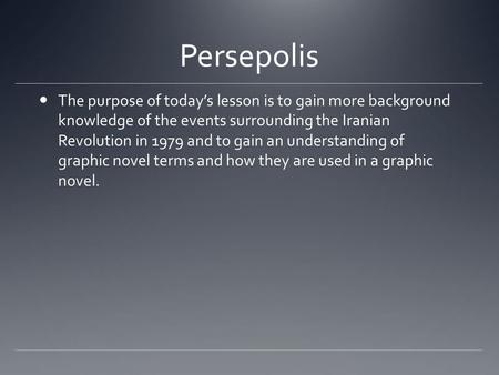 Persepolis The purpose of today's lesson is to gain more background knowledge of the events surrounding the Iranian Revolution in 1979 and to gain an understanding.