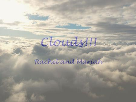 Clouds!!! Rachel and Mariah. How do clouds form Clouds form when warm air raises and cools. The left over water vapor then has no where to go so it becomes.