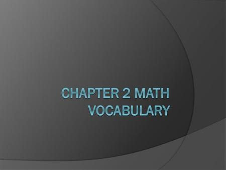 Learning Goal  You will understand and use the math vocabulary of chapter 2 to solve problems.
