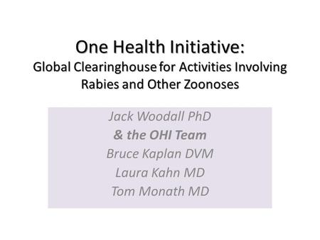 One Health Initiative: Global Clearinghouse for Activities Involving Rabies and Other Zoonoses Jack Woodall PhD & the OHI Team Bruce Kaplan DVM Laura Kahn.