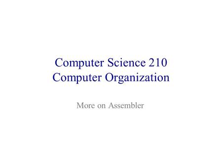 Computer Science 210 Computer Organization More on Assembler.