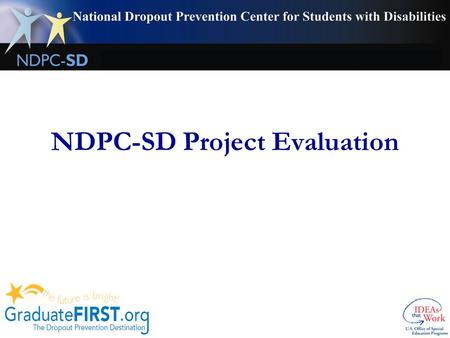 NDPC-SD Project Evaluation. Why and What To maintain our funding, NDPC-SD is evaluated by OSEP and we need your help in meeting their requirements! An.