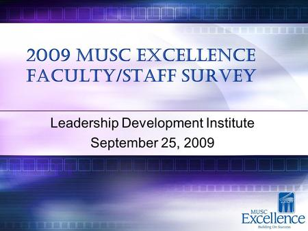 2009 MUSC Excellence Faculty/Staff Survey Leadership Development Institute September 25, 2009.