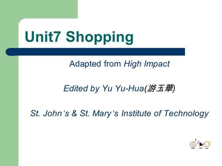 Unit7 Shopping Adapted from High Impact Edited by Yu Yu-Hua( 游玉華 ) St. John ' s & St. Mary ' s Institute of Technology.