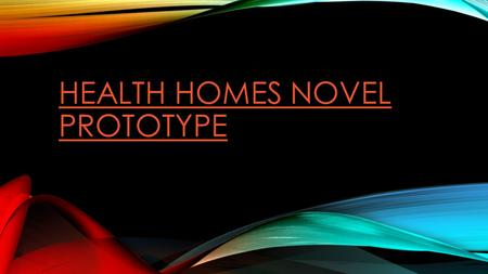 HEALTH HOMES NOVEL PROTOTYPE. HEALTH HOMES ARE COOL SOLUTIONS FOR PROBLEMS THAT EXIST TODAY Patients don't go to the right doctor What if a care coordinator.