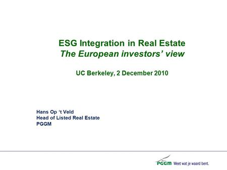 ESG Integration in Real Estate The European investors' view UC Berkeley, 2 December 2010 Hans Op 't Veld Head of Listed Real Estate PGGM.