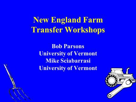 New England Farm Transfer Workshops Bob Parsons University of Vermont Mike Sciabarrasi University of Vermont.