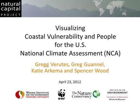 Visualizing Coastal Vulnerability and People for the U.S. National Climate Assessment (NCA) Gregg Verutes, Greg Guannel, Katie Arkema and Spencer Wood.