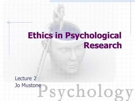 Lecture 2 Jo Mustone Ethics in Psychological Research.