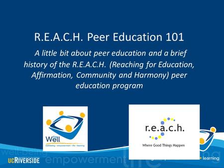 R.E.A.C.H. Peer Education 101 A little bit about peer education and a brief history of the R.E.A.C.H. (Reaching for Education, Affirmation, Community and.