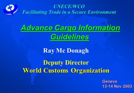 Advance Cargo Information Guidelines Advance Cargo Information Guidelines Ray Mc Donagh Deputy Director World Customs Organization Geneva 13-14 Nov 2003.