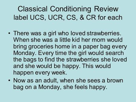 Classical Conditioning Review label UCS, UCR, CS, & CR for each There was a girl who loved strawberries. When she was a little kid her mom would bring.