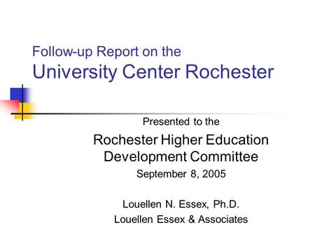 Follow-up Report on the University Center Rochester Presented to the Rochester Higher Education Development Committee September 8, 2005 Louellen N. Essex,