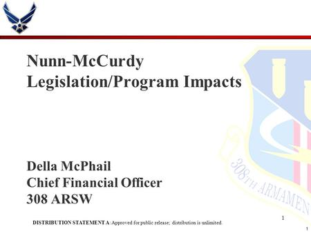 1 1 Nunn-McCurdy Legislation/Program Impacts Della McPhail Chief Financial Officer 308 ARSW DISTRIBUTION STATEMENT A: Approved for public release; distribution.