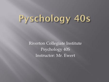Riverton Collegiate Institute Psychology 40S Instructor: Mr. Ewert.