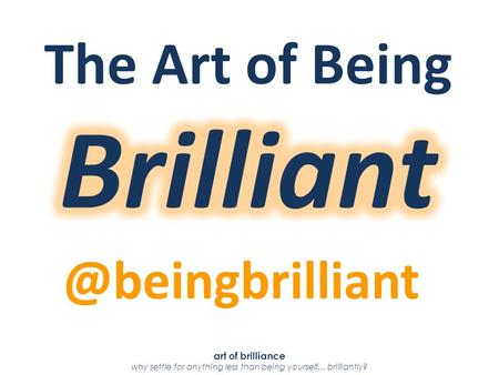 Art of brilliance why settle for anything less than being yourself...
