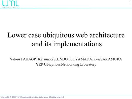 Copyright © 2006 YRP Ubiquitous Networking Laboratory. All rights reserved. 1 Lower case ubiquitous web architecture and its implementations Satoru TAKAGI.