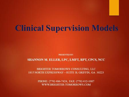 Clinical Supervision Models PRESENTED BY: SHANNON M. ELLER, LPC, LMFT, RPT, CPCS, NCC BRIGHTER TOMORROWS CONSULTING, LLC 1815 NORTH EXPRESSWAY—SUITE B;