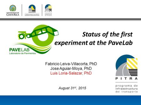 Status of the first experiment at the PaveLab Fabricio Leiva-Villacorta, PhD Jose Aguiar-Moya, PhD Luis Loria-Salazar, PhD August 31 st, 2015.