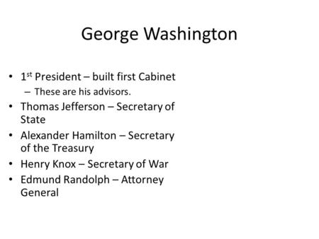 George Washington 1 st President – built first Cabinet – These are his advisors. Thomas Jefferson – Secretary of State Alexander Hamilton – Secretary of.