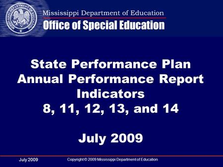 July 2009 Copyright © 2009 Mississippi Department of Education State Performance Plan Annual Performance Report Indicators 8, 11, 12, 13, and 14 July 2009.