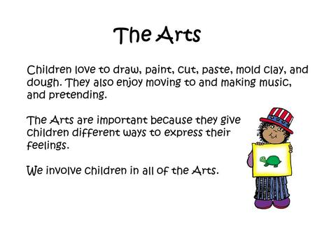 The Arts Children love to draw, paint, cut, paste, mold clay, and dough. They also enjoy moving to and making music, and pretending. The Arts are important.
