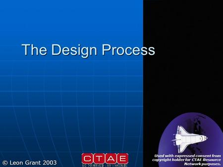 The Design Process © Leon Grant 2003 Used with expressed consent from copyright holder for CTAE Resource Network purposes.