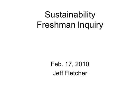 Sustainability Freshman Inquiry Feb. 17, 2010 Jeff Fletcher.