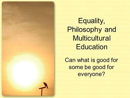 Equality, Philosophy and Multicultural Education Can what is good for some be good for everyone?