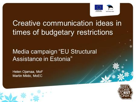 "Sinu logo Creative communication ideas in times of budgetary restrictions Media campaign ""EU Structural Assistance in Estonia"" Helen Ojamaa, MoF Martin."