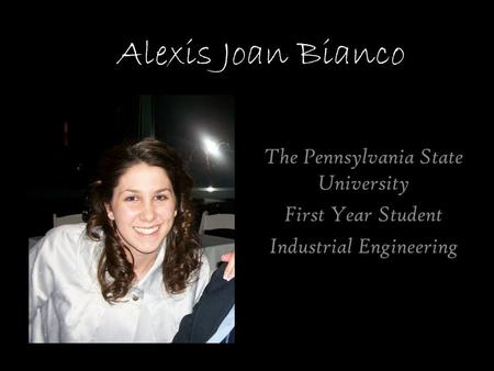 Alexis Joan Bianco The Pennsylvania State University First Year Student Industrial Engineering.