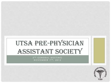5 TH GENERAL MEETING NOVEMBER 7 TH, 2012 UTSA PRE-PHYSICIAN ASSISTANT SOCIETY.