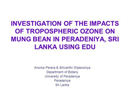 INVESTIGATION OF THE IMPACTS OF TROPOSPHERIC OZONE ON MUNG BEAN IN PERADENIYA, SRI LANKA USING EDU Anoma Perera & Shivanthi Wijesooriya Department of Botany.