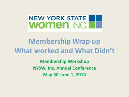 Membership Wrap up What worked and What Didn't Membership Workshop NYSW, Inc. Annual Conference May 30-June 1, 2014.