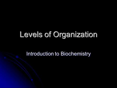 Levels of Organization Introduction to Biochemistry.