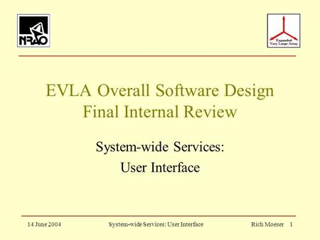 14 June 2004System-wide Services: User InterfaceRich Moeser 1 EVLA Overall Software Design Final Internal Review System-wide Services: User Interface.