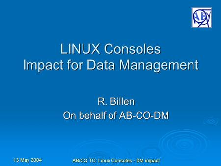 13 May 2004 AB/CO TC: Linux Consoles - DM impact LINUX Consoles Impact for Data Management R. Billen On behalf of AB-CO-DM.