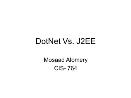 DotNet Vs. J2EE Mosaad Alomery CIS- 764. Mosaad Alomery - CIS 764 the internet platform –Services Electronic commerce Communications (e-mail, news, chat,