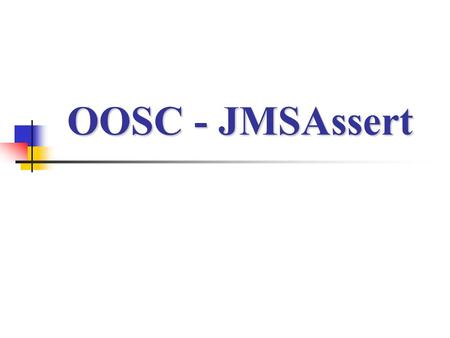 OOSC - JMSAssert. Design By Contract A powerful technique for writing reliable software. Specifying the software purpose with the implementation. Key.