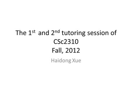 The 1 st and 2 nd tutoring session of CSc2310 Fall, 2012 Haidong Xue.